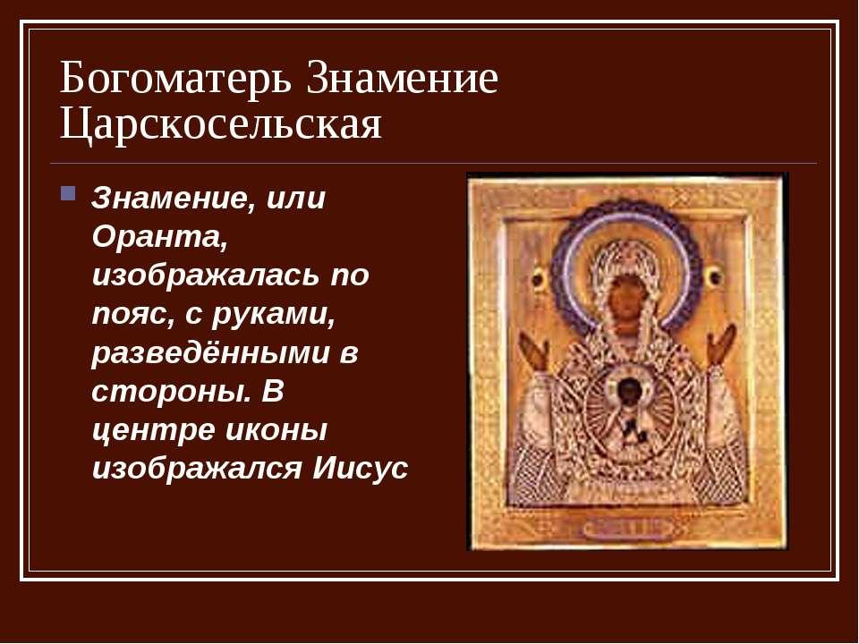 Богоматерь Знамение Царскосельская Знамение, или Оранта, изображалась по пояс...