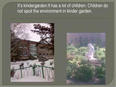 It's kindergarden.It has a lot of children. Children do not spoil the environ...