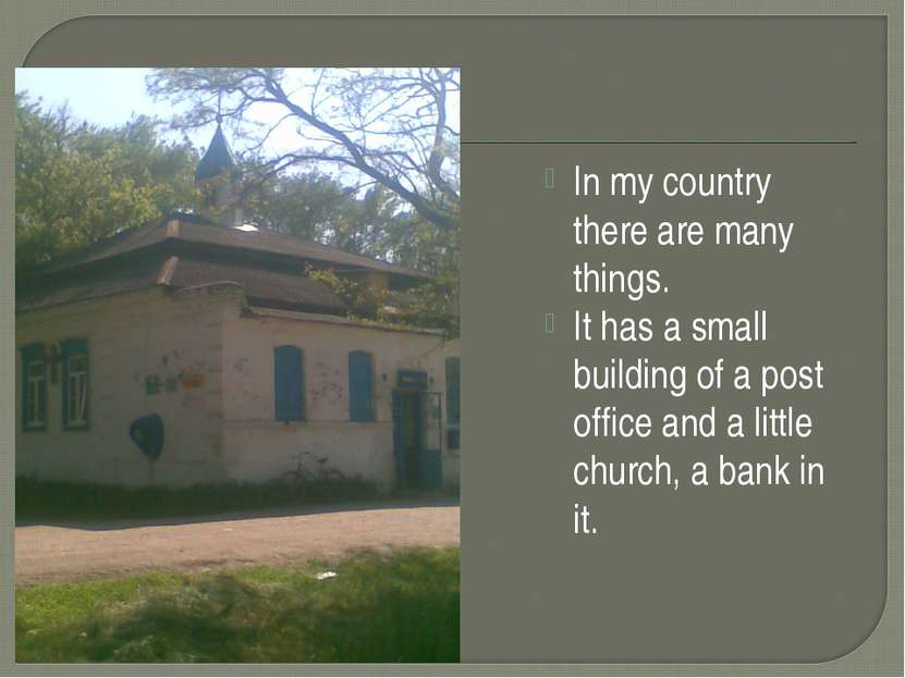 In my country there are many things. It has a small building of a post office...