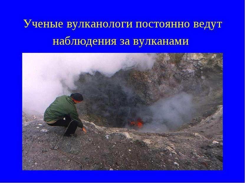 Ученые вулканологи постоянно ведут наблюдения за вулканами