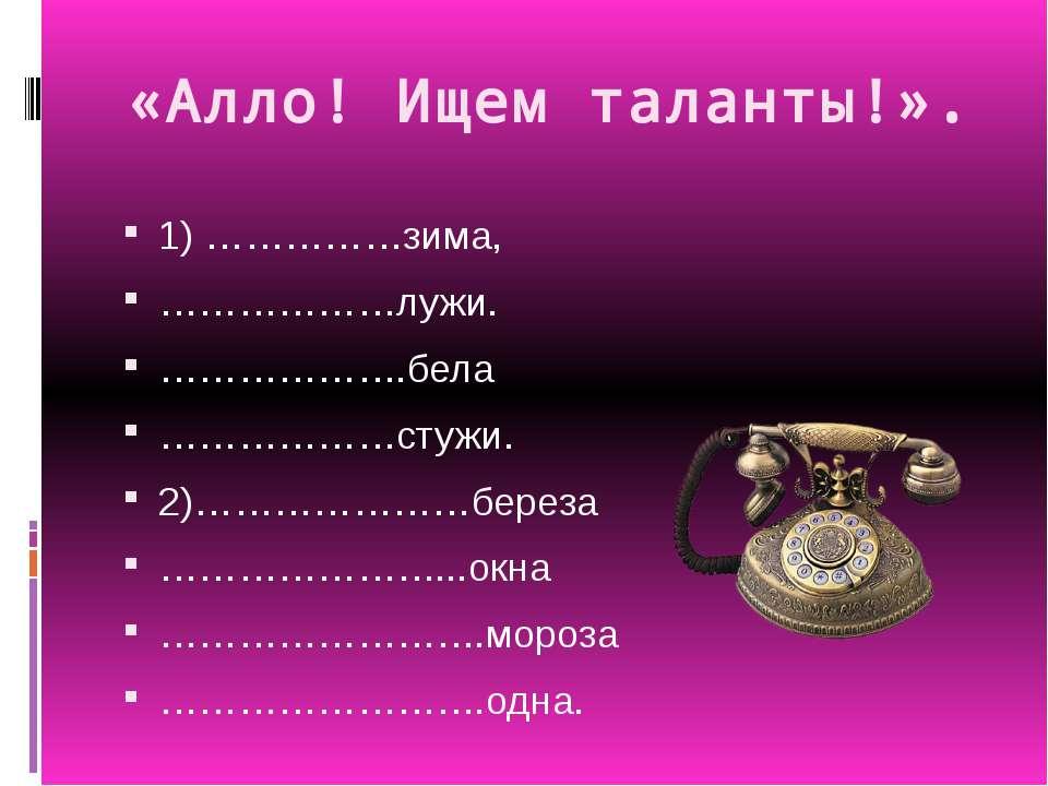 «Алло! Ищем таланты!». 1) ……………зима, ………………лужи. ……………….бела ………………стужи. 2)…...