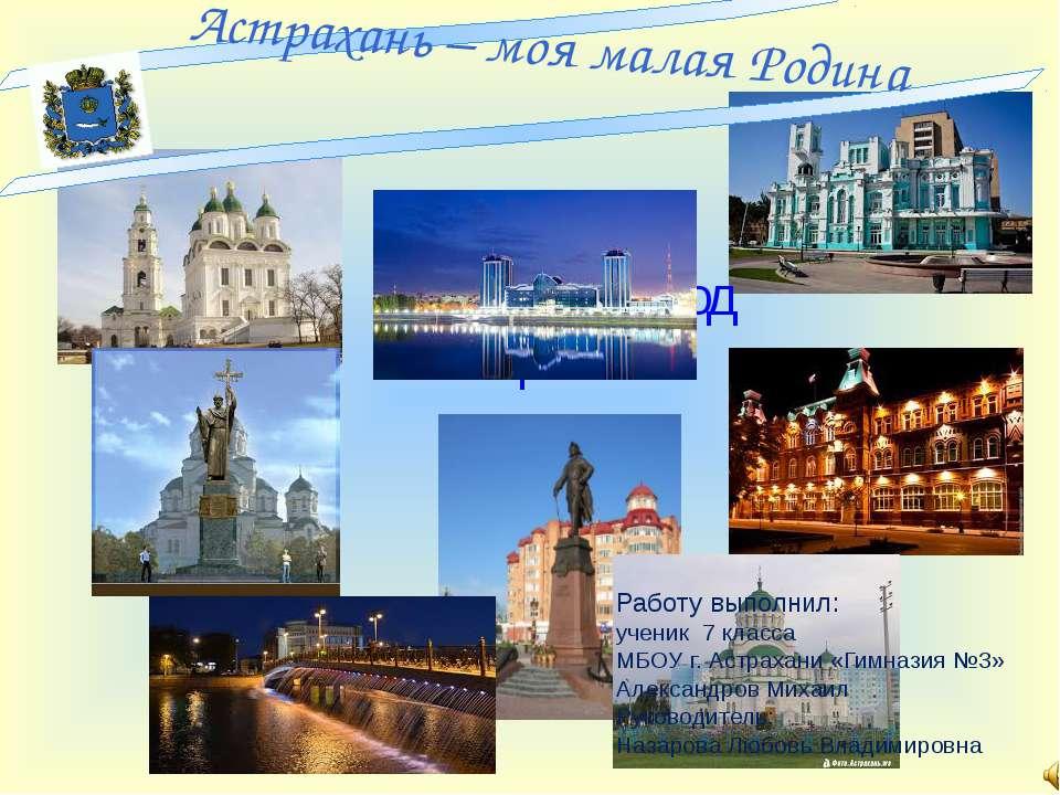Мой родной город Астрахань Работу выполнил: ученик 7 класса МБОУ г. Астрахани...