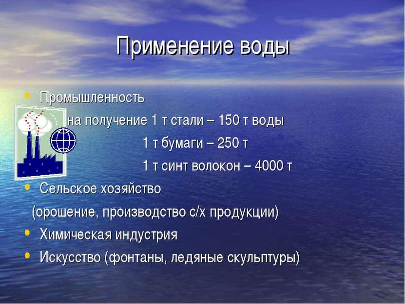 Применение воды Промышленность на получение 1 т стали – 150 т воды 1 т бумаги...