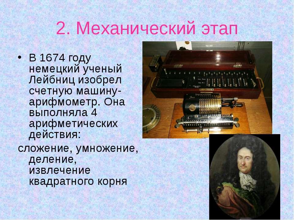 2. Механический этап В 1674 году немецкий ученый Лейбниц изобрел счетную маши...
