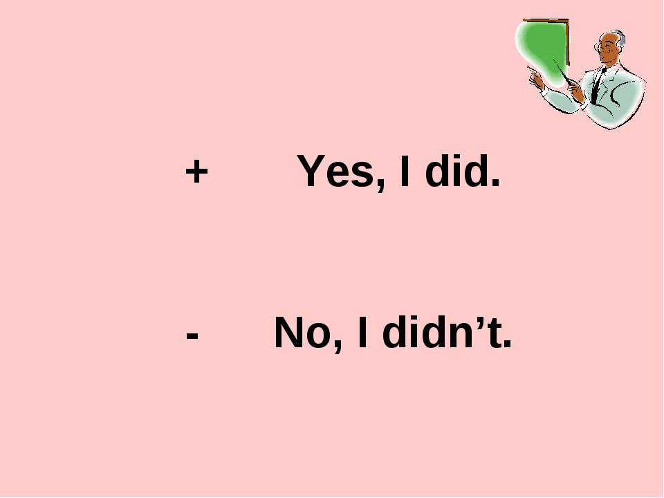 + Yes, I did. - No, I didn't.