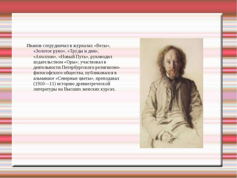 Иванов сотрудничал в журналах «Весы», «Золотое руно», «Труды и дни», «Аполлон...