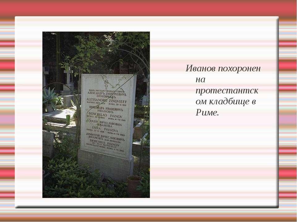 Иванов похоронен на протестантском кладбище в Риме.
