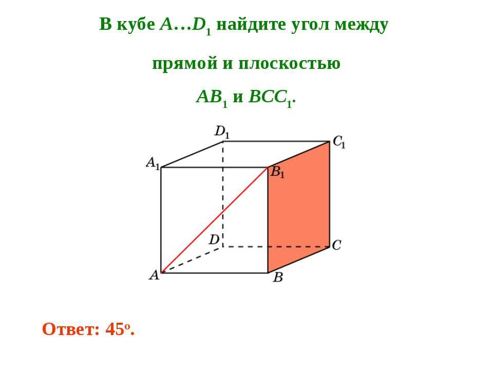 В кубе A…D1 найдите угол между прямой и плоскостью AB1 и BCC1. Ответ: 45o.