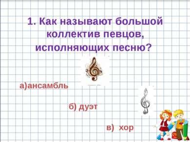 ансамбль б) дуэт в) хор 1. Как называют большой коллектив певцов, исполняющих...