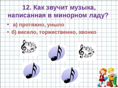12. Как звучит музыка, написанная в минорном ладу? а) протяжно, уныло б) весе...