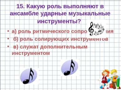 15. Какую роль выполняют в ансамбле ударные музыкальные инструменты? а) роль ...