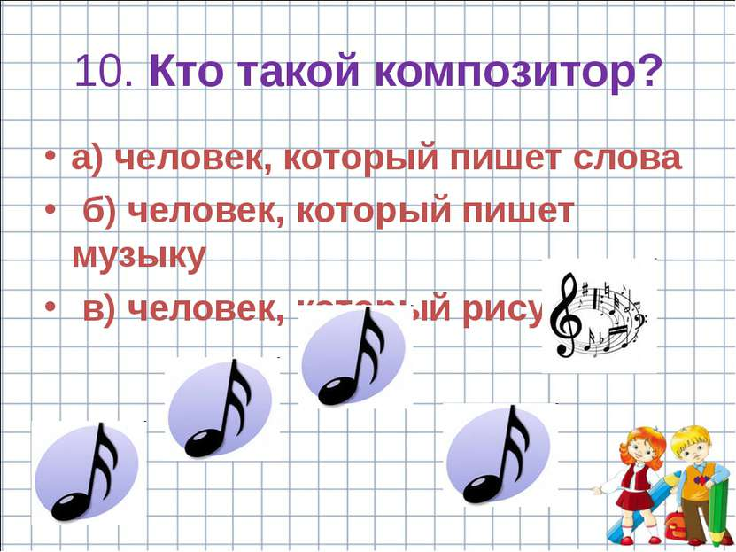 10. Кто такой композитор? a) человек, который пишет слова б) человек, который...