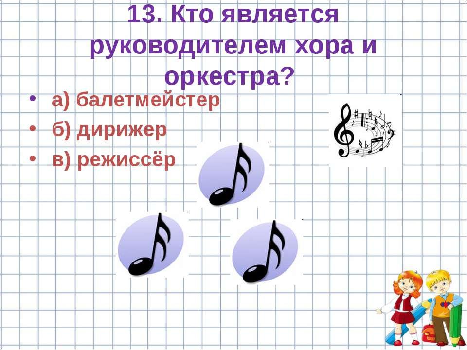 13. Кто является руководителем хора и оркестра? а) балетмейстер б) дирижер в)...