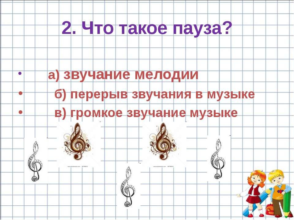 a) звучание мелодии б) перерыв звучания в музыке в) громкое звучание музыке 2...