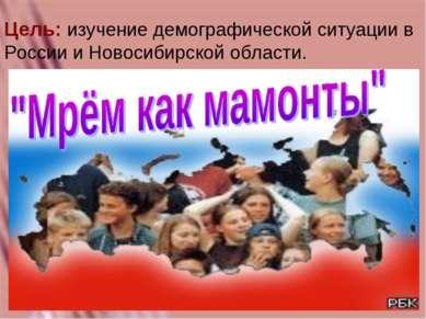 Цель: изучение демографической ситуации в России и Новосибирской области.