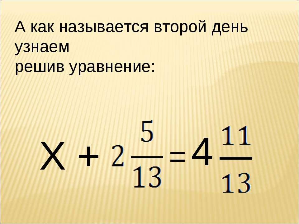 А как называется второй день узнаем решив уравнение: Х + = 4