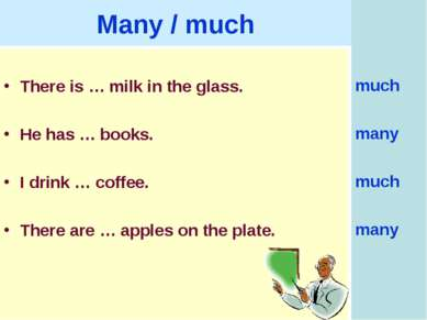Many / much There is … milk in the glass. He has … books. I drink … coffee. T...