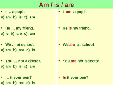 Am / is / are I … a pupil. a) am b) is c) are He … my friend. a) is b) are c)...