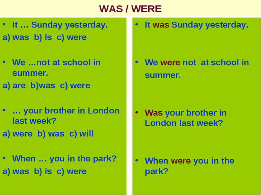 WAS / WERE It … Sunday yesterday. a) was b) is c) were We …not at school in s...