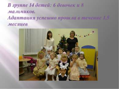 В группе 14 детей: 6 девочек и 8 мальчиков. Адаптация успешно прошла в течени...