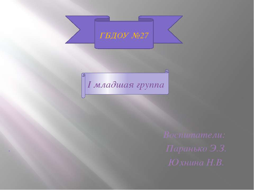 I младшая группа Воспитатели: . Паранько Э.З. Юхнина Н.В. ГБДОУ №27 I младшая...