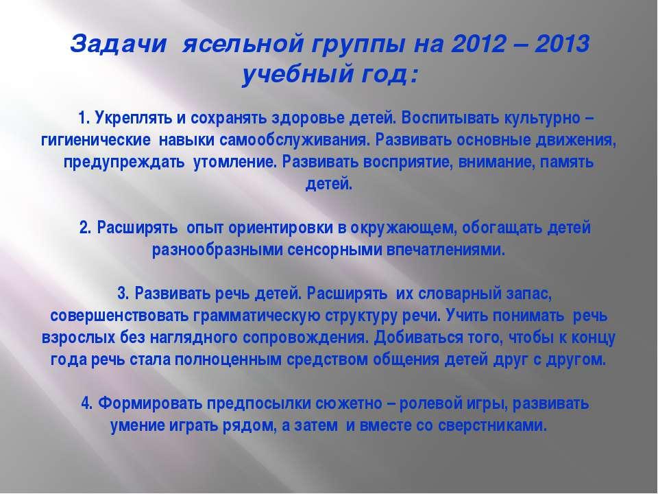 Задачи ясельной группы на 2012 – 2013 учебный год: 1. Укреплять и сохранять з...