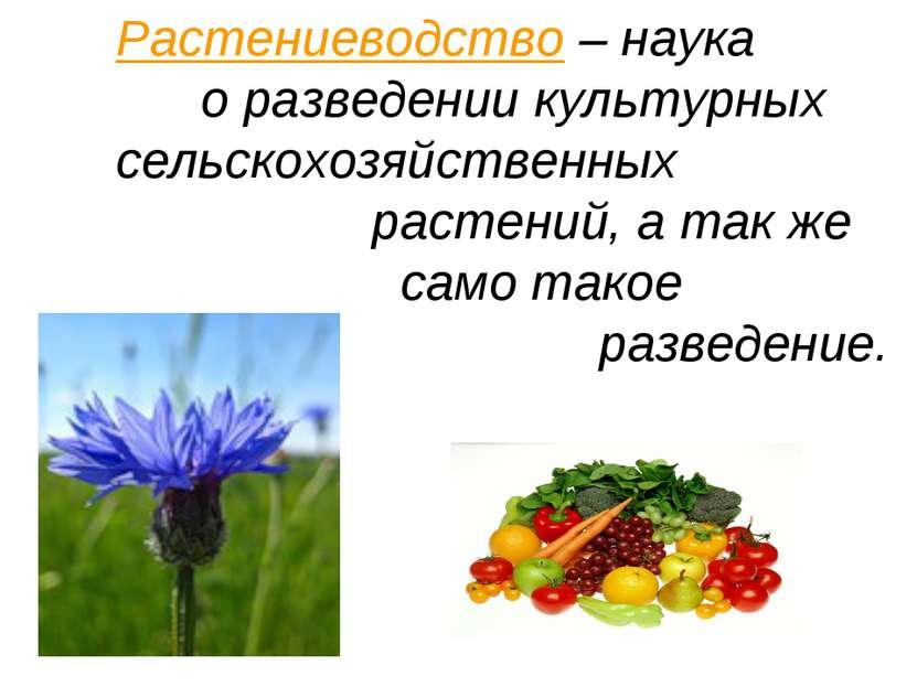 Растениеводство – наука о разведении культурных сельскохозяйственных растений...