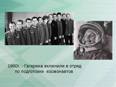 1960г. - Гагарина включили в отряд по подготовке космонавтов