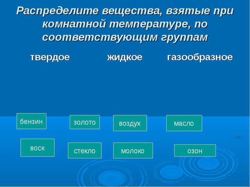 Распределите вещества, взятые при комнатной температуре, по соответствующим г...