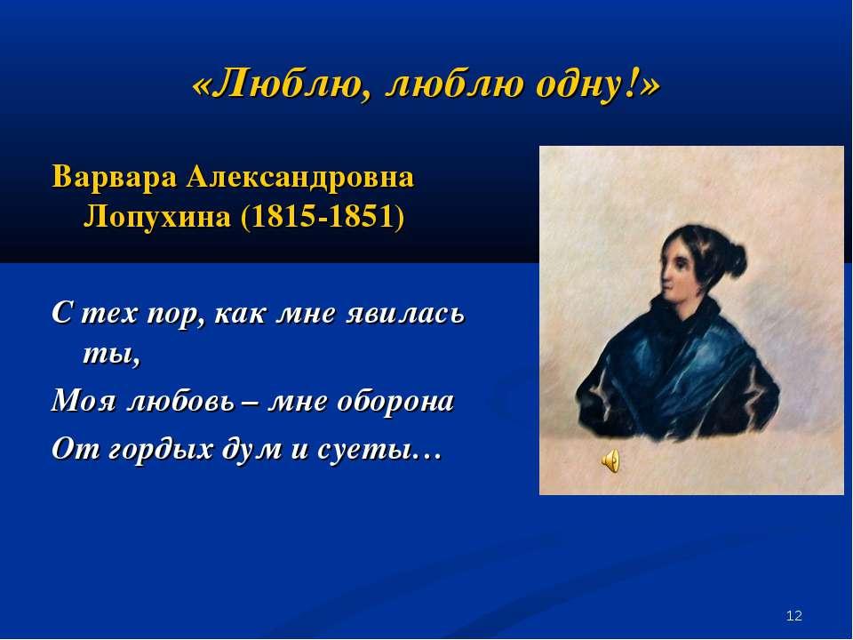 * «Люблю, люблю одну!» Варвара Александровна Лопухина (1815-1851) С тех пор, ...