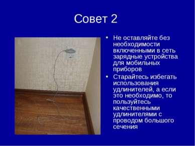 Совет 2 Не оставляйте без необходимости включенными в сеть зарядные устройств...