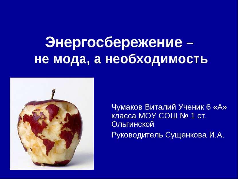 Энергосбережение – не мода, а необходимость Чумаков Виталий Ученик 6 «А» клас...