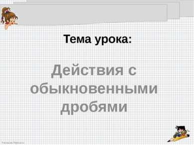 Тема урока: Действия с обыкновенными дробями FokinaLida.75@mail.ru