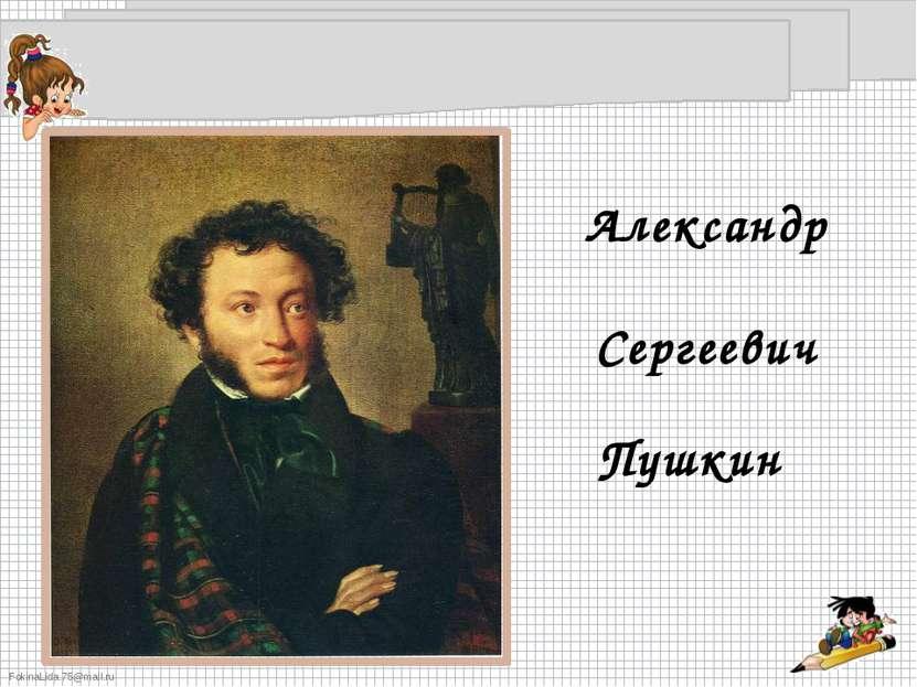 Александр Сергеевич Пушкин FokinaLida.75@mail.ru