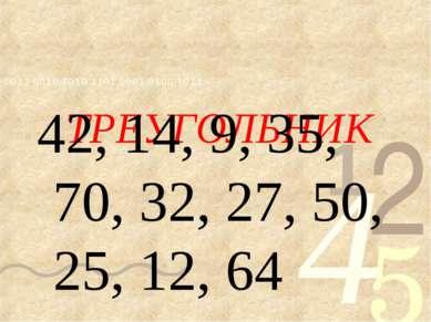 ТРЕУГОЛЬНИК 42, 14, 9, 35, 70, 32, 27, 50, 25, 12, 64