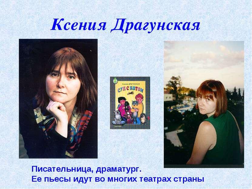 Ксения Драгунская Писательница, драматург. Ее пьесы идут во многих театрах ст...