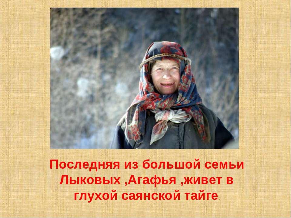 Последняя из большой семьи Лыковых ,Агафья ,живет в глухой саянской тайге.