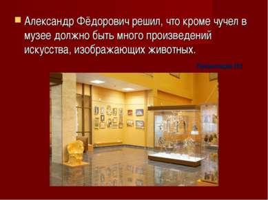 Александр Фёдорович решил, что кроме чучел в музее должно быть много произвед...