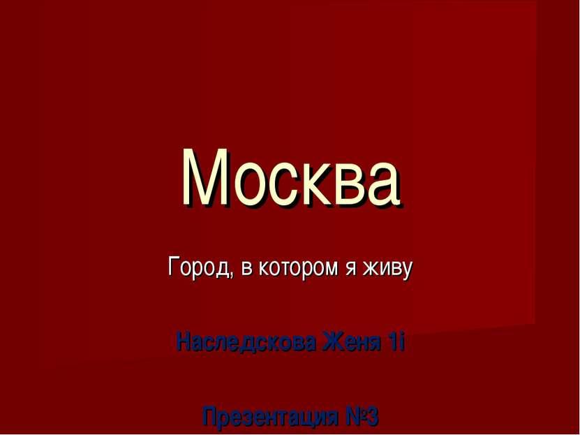 Москва Город, в котором я живу Наследскова Женя 1i Презентация №3