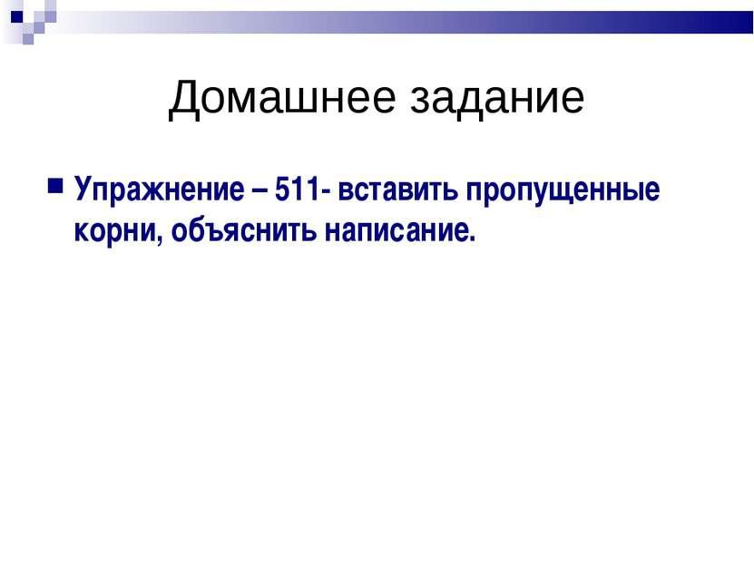 Домашнее задание Упражнение – 511- вставить пропущенные корни, объяснить напи...