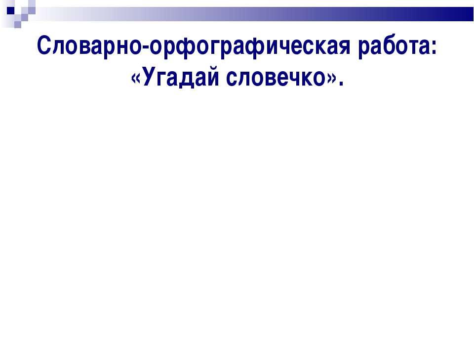 Словарно-орфографическая работа: «Угадай словечко».