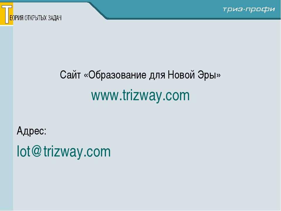 Сайт «Образование для Новой Эры» www.trizway.com Адрес: lot@trizway.com