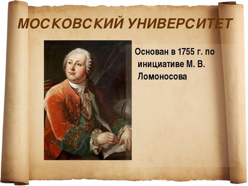 МОСКОВСКИЙ УНИВЕРСИТЕТ Основан в 1755 г. по инициативе М. В. Ломоносова