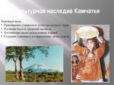 Культурное наследие Камчатки Основная цель: Приобщение учащихся к культуре ро...