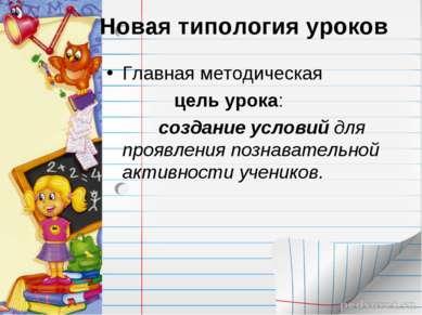 Новая типология уроков Главная методическая цель урока: создание условий для ...