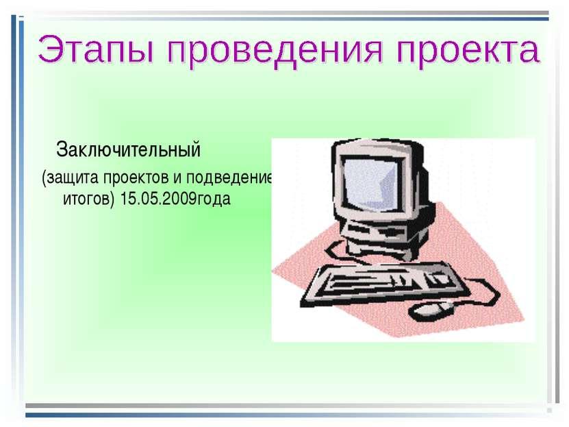 Заключительный (защита проектов и подведение итогов) 15.05.2009года