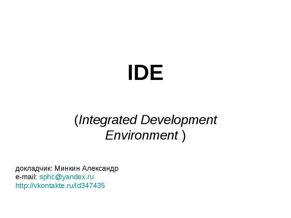 IDE (Integrated Development Environment ) докладчик: Минкин Александр e-mail:...