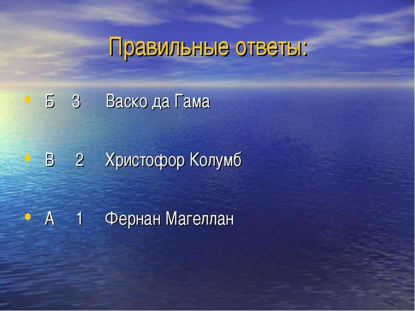 Правильные ответы: Б 3 Васко да Гама В 2 Христофор Колумб А 1 Фернан Магеллан