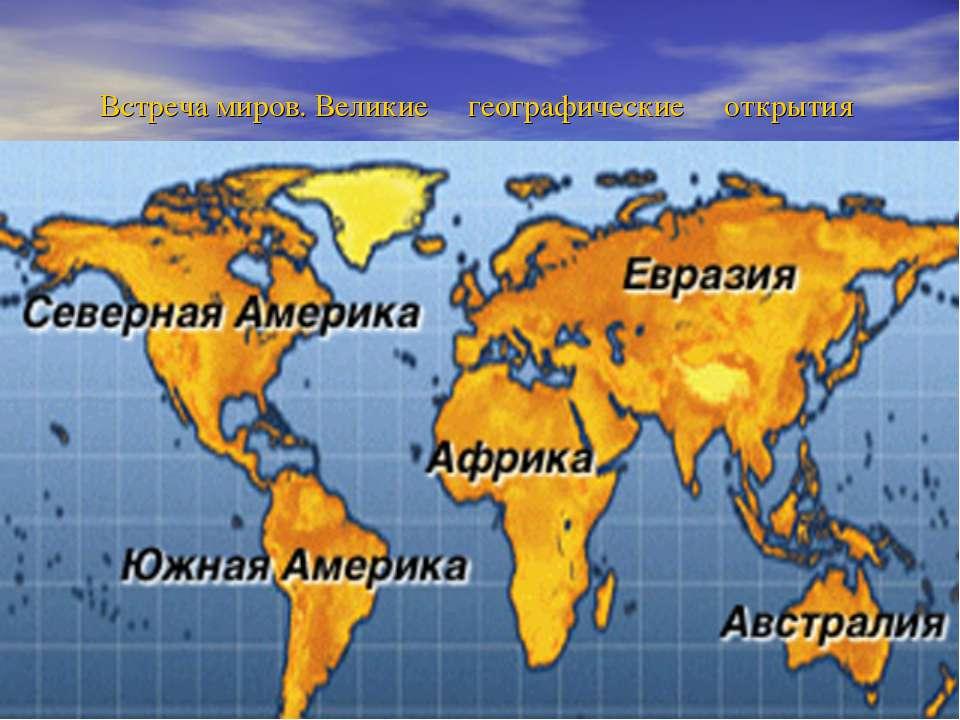 Встреча миров. Великие географические открытия F:\история\Материки.jpg