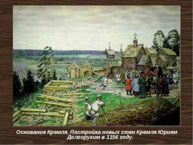 Основание Кремля. Постройка новых стен Кремля Юрием Долгоруким в 1156 году.